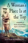 Womans Place Is at the Top A Biography of Annie Smith Peck Queen of the Climbers