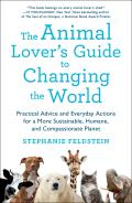 The Animal Lover's Guide to Changing the World: Practical Advice and Everyday Actions for a More Sustainable Humane and Compassionate Planet