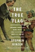 True Flag Theodore Roosevelt Mark Twain & the Birth of American Empire