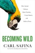 Becoming Wild How Animal Cultures Raise Families Create Beauty & Achieve Peace