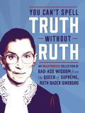 You Cant Spell Truth Without Ruth An Unauthorized Collection of Witty & Wise Quotes from the Queen of Supreme Ruth Bader Ginsburg