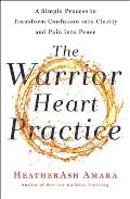Warrior Heart Practice A Simple Process to Transform Confusion into Clarity & Pain into Peace
