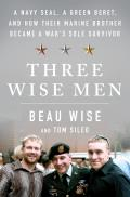 Three Wise Men A Navy SEAL a Green Beret & How Their Marine Brother Became a Wars Sole Survivor