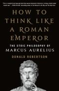 How to Think Like a Roman Emperor The Stoic Philosophy of Marcus Aurelius