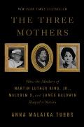 Three Mothers How the Mothers of Martin Luther King Jr Malcolm X & James Baldwin Shaped a Nation
