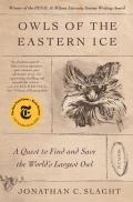 Owls of the Eastern Ice: A Quest to Find & Save the Worlds Largest Owl