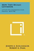 How They Became Governor: A Study of Comparative State Politics, 1870-1950