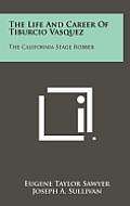 The Life and Career of Tiburcio Vasquez: The California Stage Robber