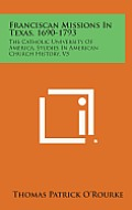 Franciscan Missions in Texas, 1690-1793: The Catholic University of America, Studies in American Church History, V5