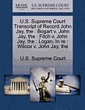 The U.S. Supreme Court Transcript of Record John Jay: Bogart V. John Jay, The: Fitch V. John Jay, The: Logan, in RE: Wilcox V. John Jay, the