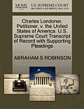 Charles Londoner, Petitioner, V. the United States of America. U.S. Supreme Court Transcript of Record with Supporting Pleadings