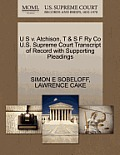U S V. Atchison, T & S F Ry Co U.S. Supreme Court Transcript of Record with Supporting Pleadings
