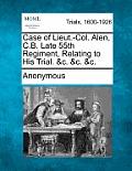 Case of Lieut.-Col. Alen, C.B. Late 55th Regiment, Relating to His Trial. &C. &C. &C.