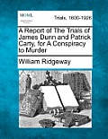 A Report of the Trials of James Dunn and Patrick Carty, for a Conspiracy to Murder