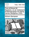 Trial of Robert M Goodwin, on an Indictment of Manslaughter for Killing James Stoughton, Esq.