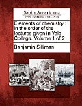 Elements of Chemistry: In the Order of the Lectures Given in Yale College. Volume 1 of 2