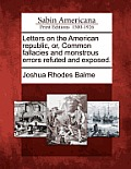 Letters on the American Republic, Or, Common Fallacies and Monstrous Errors Refuted and Exposed.