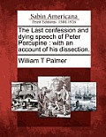The Last Confession and Dying Speech of Peter Porcupine: With an Account of His Dissection.