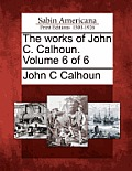 The Works of John C. Calhoun. Volume 6 of 6