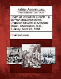 Death of President Lincoln: A Sermon Delivered in the Unitarian Church in Archdale Street, Charleston, S.C., Sunday, April 23, 1865.