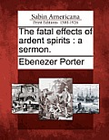 The Fatal Effects of Ardent Spirits: A Sermon.