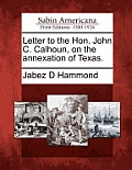 Letter to the Hon. John C. Calhoun, on the Annexation of Texas.