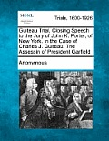 Guiteau Trial. Closing Speech to the Jury of John K. Porter, of New York. in the Case of Charles J. Guiteau, the Assessin of President Garfield