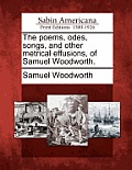 The Poems, Odes, Songs, and Other Metrical Effusions, of Samuel Woodworth.