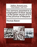 Two Sermons Preached to a Congregation of Black Slaves: At the Parish Church of S.P. in the Province of Maryland.