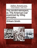 The Candid Retrospect, Or, the American War Examined by Whig Principles.