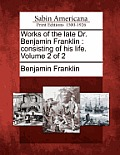Works of the Late Dr. Benjamin Franklin: Consisting of His Life. Volume 2 of 2