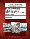 Facts and Suggestions: Biographical, Historical, Financial and Political: Addressed to the People of the United States.