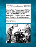 Votes and Proceedings of the House of Representatives of the Government of the Counties of New Castle, Kent and Sussex, Upon Delaware.