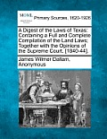 A Digest of the Laws of Texas: Containing a Full and Complete Compilation of the Land Laws; Together with the Opinions of the Supreme Court. [1840-44