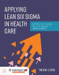 Applying Lean Six Sigma In Health Care A Practical Guide To Performance Improvement