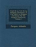 Trait de La V Rit de La Religion Chr Tienne, O L'On Tablit La Religion Chr Tienne Par Ses Propres Caracteres, Volume 1