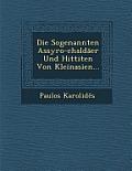 Die Sogenannten Assyro-Chaldaer Und Hittiten Von Kleinasien...