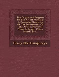 The Origin and Progress of the Art of Writing: A Connected Narrative of the Development of the Art, Its Primeval Phases in Egypt, China, Mexico, Etc..