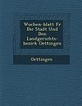 Wochen-Blatt Fur Die Stadt Und Den Landgerichts-Bezirk Oettingen
