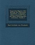 Ungrisches Magazin Oder Beytr GE Zur Ungrischen Geschichte, Geographie, Naturwissenschaft Und Der Dahin Einschlagenden Litteratur, Volume 2
