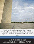Student Loan Programs: As Federal Costs of Loan Consolidation Rise, Other Options Should Be Examined: Gao-04-101