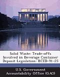 Solid Waste: Trade-Offs Involved in Beverage Container Deposit Legislation: Rced-91-25