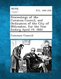 Proceedings of the Common Council, and Ordinances of the City of Milwaukee, for the Year Ending April 19, 1881.