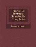 Pierre de Portugal: Trag Die En Cinq Actes