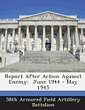 Report After Action Against Enemy: June 1944 - May 1945