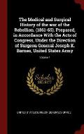 The Medical and Surgical History of the War of the Rebellion. (1861-65). Prepared, in Accordance with the Acts of Congress, Under the Direction of Sur