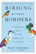 Birding Without Borders An Obsession a Quest & the Biggest Year in the World