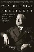 Accidental President Harry S Truman & the Four Months That Changed the World