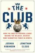 Club How the English Premier League Became the Wildest Richest Most Disruptive Force in Sports