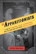 Apparitionists A Tale of Phantoms Fraud Photography & the Man Who Captured Lincolns Ghost
